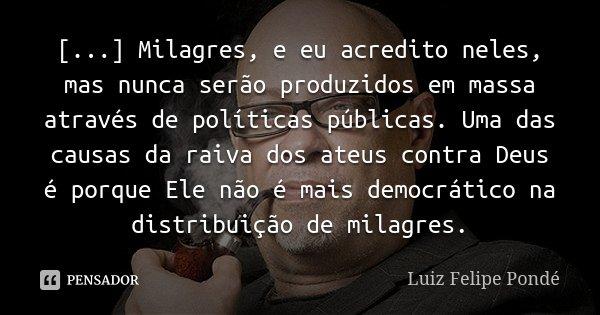 [...] Milagres, e eu acredito neles, mas nunca serão produzidos em massa através de políticas públicas. Uma das causas da raiva dos ateus contra Deus é porque E... Frase de Luiz Felipe Pondé.