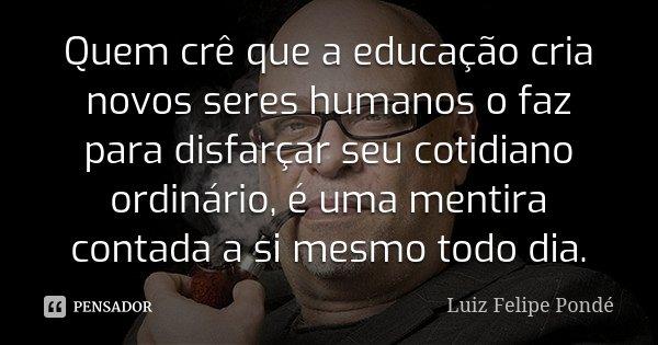 Quem crê que a educação cria novos seres humanos o faz para disfarçar seu cotidiano ordinário, é uma mentira contada a si mesmo todo dia.... Frase de Luiz Felipe Pondé.