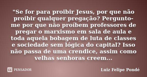 """""""Se for para proibir Jesus, por que não proibir qualquer pregação? Pergunto-me por que não proíbem professores de pregar o marxismo em sala de aula e toda ... Frase de Luiz Felipe Pondé."""