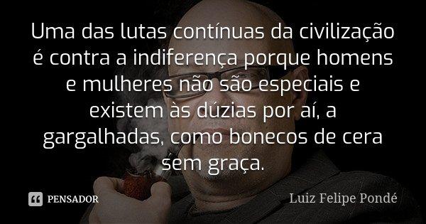 Uma das lutas contínuas da civilização é contra a indiferença porque homens e mulheres não são especiais e existem às dúzias por aí, a gargalhadas, como bonecos... Frase de Luiz Felipe Pondé.