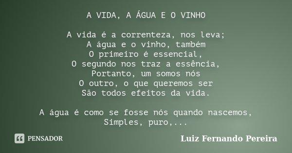 A VIDA, A ÁGUA E O VINHO A vida é a correnteza, nos leva; A água e o vinho, também O primeiro é essencial, O segundo nos traz a essência, Portanto, um somos nós... Frase de Luiz Fernando Pereira.