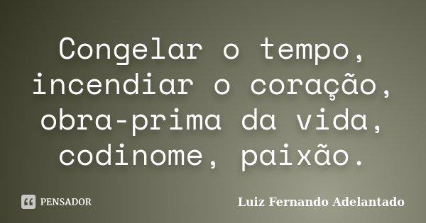 Congelar o tempo, incendiar o coração, obra-prima da vida, codinome, paixão.... Frase de Luiz Fernando Adelantado.