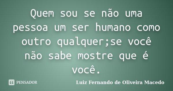 Quem sou se não uma pessoa um ser humano como outro qualquer;se você não sabe mostre que é você.... Frase de Luiz Fernando de Oliveira Macedo.