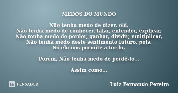 MEDOS DO MUNDO Não tenha medo de dizer, olá, Não tenha medo de conhecer, falar, entender, explicar, Não tenha medo de perder, ganhar, dividir, multiplicar, Não ... Frase de Luiz Fernando Pereira.