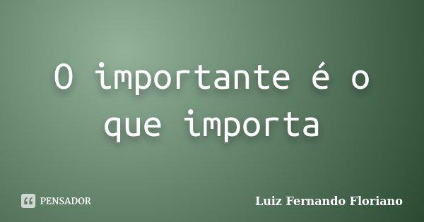 O importante é o que importa... Frase de Luiz Fernando Floriano.