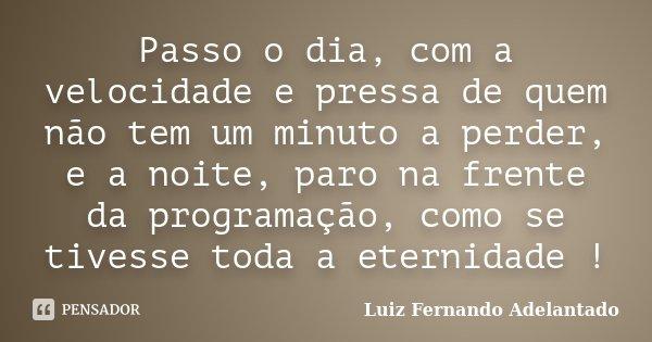 Passo o dia, com a velocidade e pressa de quem não tem um minuto a perder, e a noite, paro na frente da programação, como se tivesse toda a eternidade !... Frase de Luiz Fernando Adelantado.