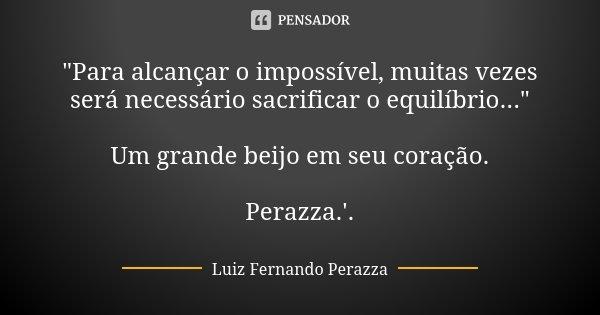 """""""Para alcançar o impossível, muitas vezes será necessário sacrificar o equilíbrio..."""" Um grande beijo em seu coração. Perazza.'.... Frase de Luiz Fernando Perazza."""