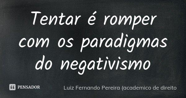 Tentar é romper com os paradigmas do negativismo... Frase de Luiz Fernando Pereira (academico de direito.