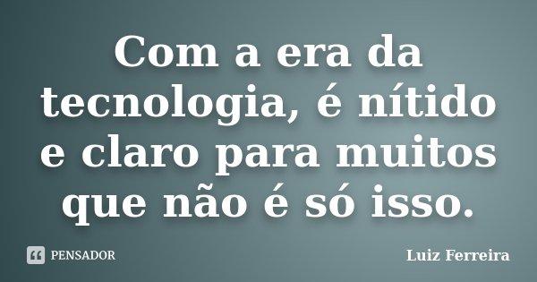 Com a era da tecnologia, é nítido e claro para muitos, que não é só isso.... Frase de Luiz Ferreira.
