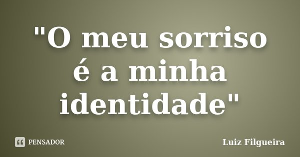 """O meu sorriso é a minha identidade""... Frase de Luiz Filgueira."