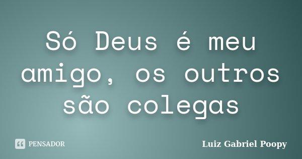 Só Deus é Meu Amigo Os Outros São Luiz Gabriel Poopy