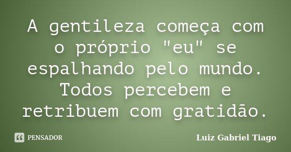 """A gentileza começa com o próprio """"eu"""" se espalhando pelo mundo. Todos percebem e retribuem com gratidão.... Frase de Luiz Gabriel Tiago."""