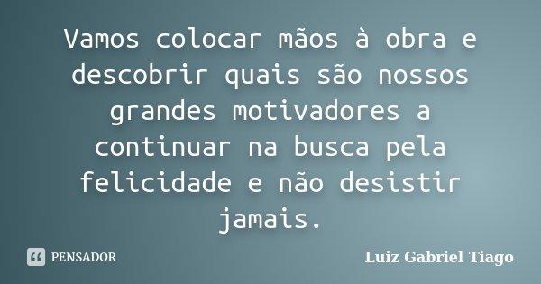 Vamos colocar mãos à obra e descobrir quais são nossos grandes motivadores a continuar na busca pela felicidade e não desistir jamais.... Frase de Luiz Gabriel Tiago.