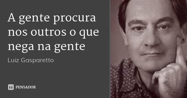 A gente procura nos outros o que nega na gente... Frase de Luiz Gasparetto.