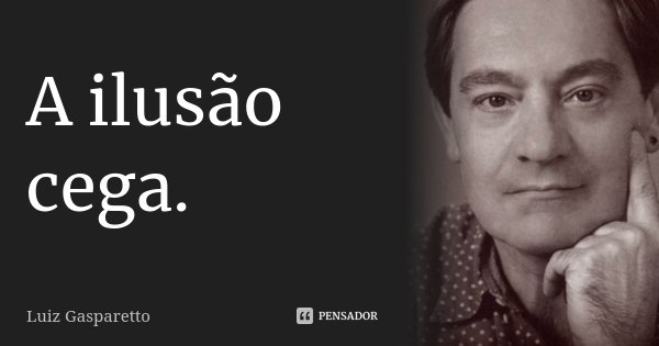 A ilusão cega... Frase de Luiz Gasparetto.
