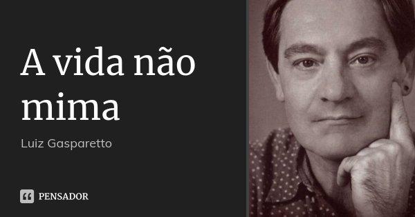 A vida não mima... Frase de Luiz Gasparetto.