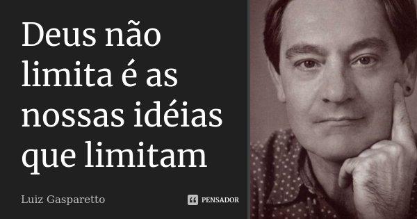 Deus não limita é as nossas idéias que limitam... Frase de Luiz Gasparetto.