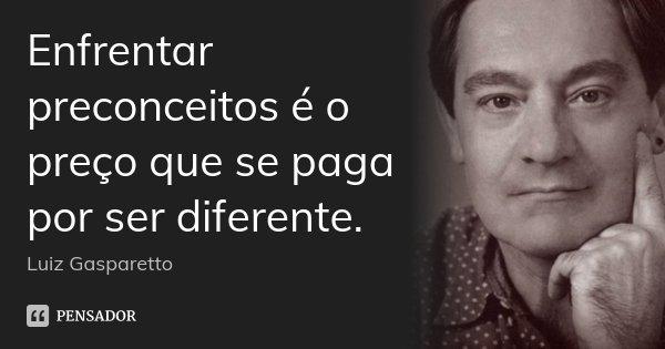 Enfrentar preconceitos é o preço que se paga por ser diferente.... Frase de Luiz Gasparetto.