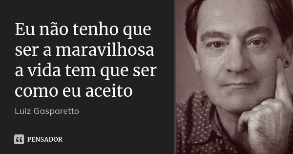 Eu não tenho que ser a maravilhosa a vida tem que ser como eu aceito... Frase de Luiz Gasparetto.