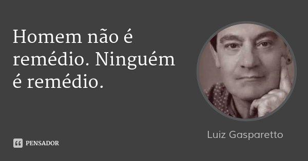 Homem não é remédio. Ninguém é remédio.... Frase de Luiz Gasparetto.