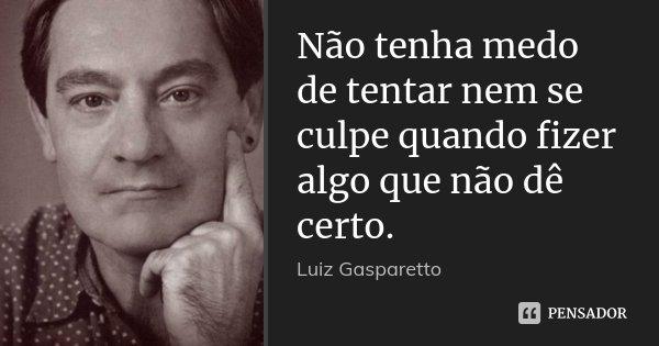 Não tenha medo de tentar nem se culpe quando fizer algo que não dê certo.... Frase de Luiz Gasparetto.