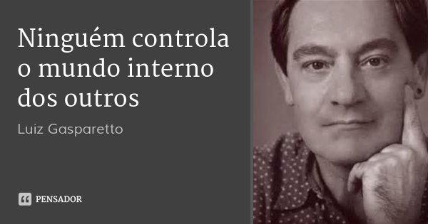 Ninguém controla o mundo interno dos outros... Frase de Luiz Gasparetto.