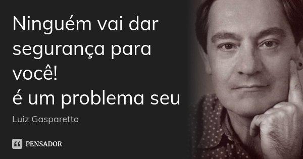 Ninguém vai dar segurança para você! é um problema seu... Frase de Luiz Gasparetto.