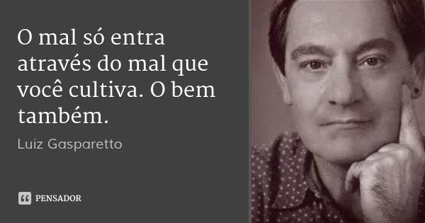 O mal só entra através do mal que você cultiva. O bem também.... Frase de Luiz Gasparetto.