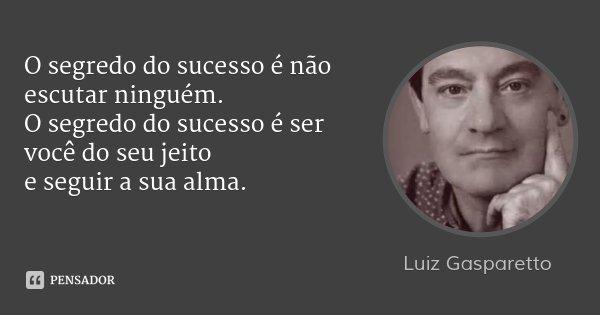 O segredo do sucesso é não escutar ninguém. O segredo do sucesso é ser você do seu jeito e seguir a sua alma.... Frase de Luiz Gasparetto.