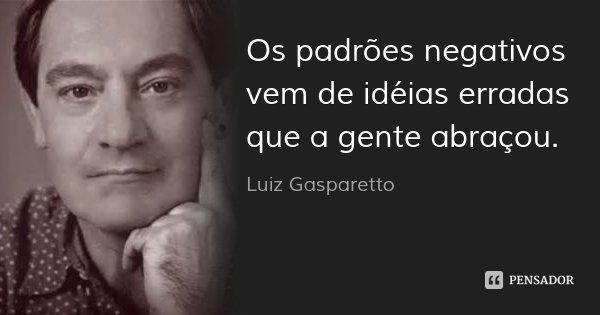 Os padrões negativos vem de idéias erradas que a gente abraçou.... Frase de Luiz Gasparetto.