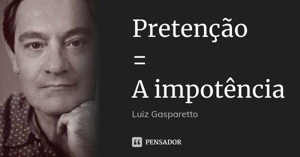 Pretenção = A impotência... Frase de Luiz Gasparetto.