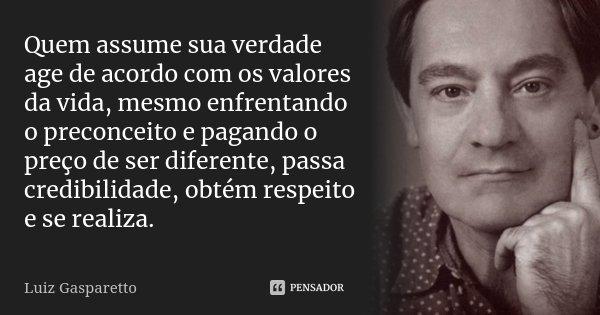 Quem assume sua verdade age de acordo com os valores da vida, mesmo enfrentando o preconceito e pagando o preço de ser diferente, passa credibilidade, obtém res... Frase de Luiz Gasparetto.