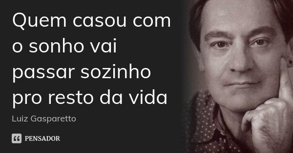 Quem casou com o sonho vai passar sozinho pro resto da vida... Frase de Luiz Gasparetto.