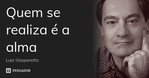 Quem se realiza é a alma... Frase de Luiz Gasparetto.