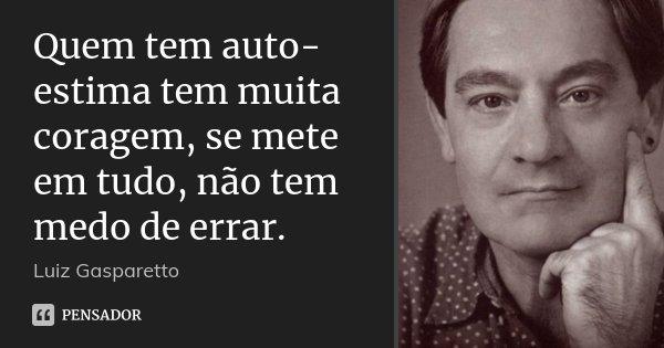 Quem tem auto-estima tem muita coragem, se mete em tudo, não tem medo de errar.... Frase de Luiz Gasparetto.