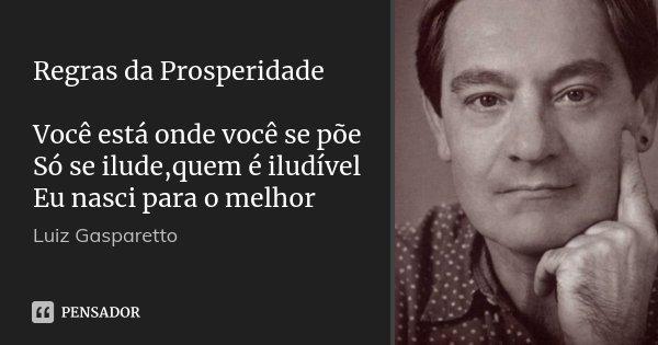 Regras da Prosperidade Você está onde você se põe Só se ilude,quem é iludível Eu nasci para o melhor... Frase de Luiz Gasparetto.