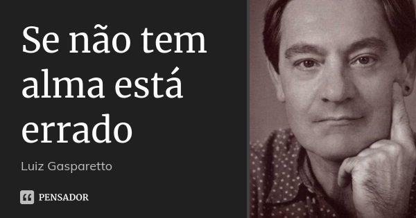 Se não tem alma está errado... Frase de Luiz Gasparetto.