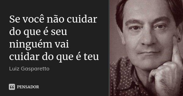 Se você não cuidar do que é seu ninguém vai cuidar do que é teu... Frase de Luiz Gasparetto.
