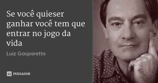 Se você quieser ganhar você tem que entrar no jogo da vida... Frase de Luiz Gasparetto.
