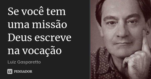 Se você tem uma missão Deus escreve na vocação... Frase de Luiz Gasparetto.