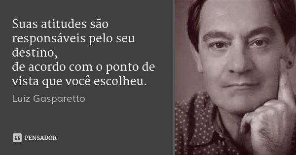 Suas atitudes são responsáveis pelo seu destino, de acordo com o ponto de vista que você escolheu.... Frase de Luiz Gasparetto.