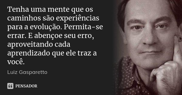 Tenha uma mente que os caminhos são experiências para a evolução. Permita-se errar. E abençoe seu erro, aproveitando cada aprendizado que ele traz a você.... Frase de Luiz Gasparetto.