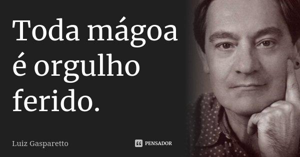 Toda mágoa é orgulho ferido... Frase de Luiz Gasparetto.
