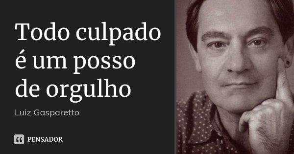Todo culpado é um posso de orgulho... Frase de Luiz Gasparetto.