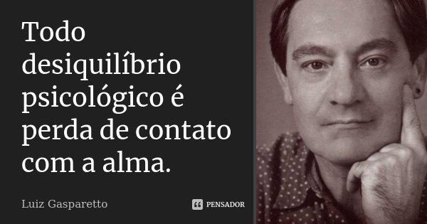Todo desiquilíbrio psicológico é perda de contato com a alma... Frase de Luiz Gasparetto.