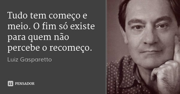 Tudo tem começo e meio. O fim só existe para quem não percebe o recomeço.... Frase de Luiz Gasparetto.