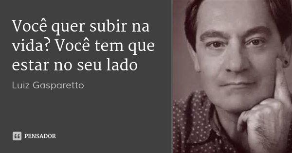 Você quer subir na vida? Você tem que estar no seu lado... Frase de Luiz Gasparetto.