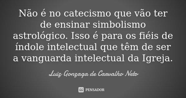 Não é no catecismo que vão ter de ensinar simbolismo astrológico. Isso é para os fiéis de índole intelectual que têm de ser a vanguarda intelectual da Igreja.... Frase de Luiz Gonzaga de Carvalho Neto.