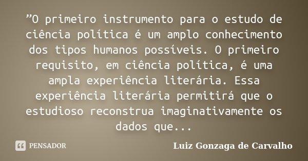 """""""O primeiro instrumento para o estudo de ciência política é um amplo conhecimento dos tipos humanos possíveis. O primeiro requisito, em ciência política, é uma ... Frase de Luiz Gonzaga de Carvalho."""