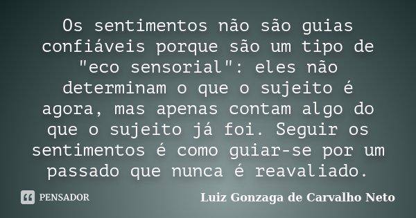 """Os sentimentos não são guias confiáveis porque são um tipo de """"eco sensorial"""": eles não determinam o que o sujeito é agora, mas apenas contam algo do ... Frase de Luiz Gonzaga de Carvalho Neto."""